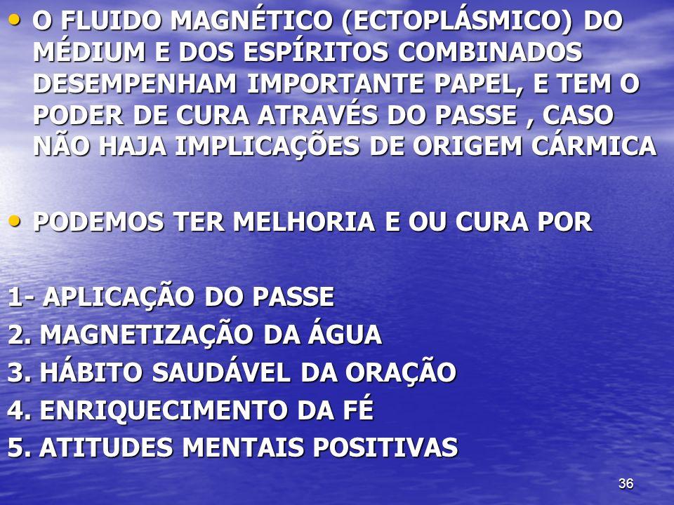 O FLUIDO MAGNÉTICO (ECTOPLÁSMICO) DO MÉDIUM E DOS ESPÍRITOS COMBINADOS DESEMPENHAM IMPORTANTE PAPEL, E TEM O PODER DE CURA ATRAVÉS DO PASSE , CASO NÃO HAJA IMPLICAÇÕES DE ORIGEM CÁRMICA