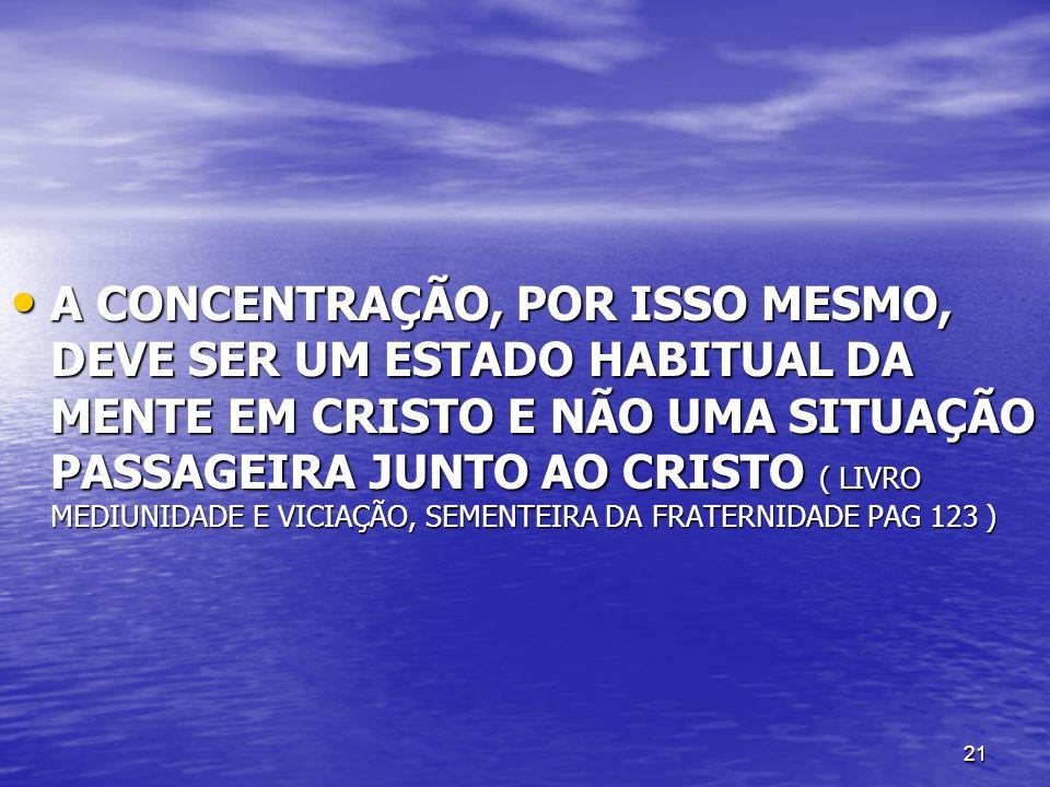 A CONCENTRAÇÃO, POR ISSO MESMO, DEVE SER UM ESTADO HABITUAL DA MENTE EM CRISTO E NÃO UMA SITUAÇÃO PASSAGEIRA JUNTO AO CRISTO ( LIVRO MEDIUNIDADE E VICIAÇÃO, SEMENTEIRA DA FRATERNIDADE PAG 123 )