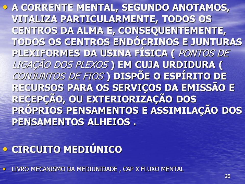 A CORRENTE MENTAL, SEGUNDO ANOTAMOS, VITALIZA PARTICULARMENTE, TODOS OS CENTROS DA ALMA E, CONSEQUENTEMENTE, TODOS OS CENTROS ENDÓCRINOS E JUNTURAS PLEXIFORMES DA USINA FÍSICA ( PONTOS DE LIGAÇÃO DOS PLEXOS ) EM CUJA URDIDURA ( CONJUNTOS DE FIOS ) DISPÕE O ESPÍRITO DE RECURSOS PARA OS SERVIÇOS DA EMISSÃO E RECEPÇÃO, OU EXTERIORIZAÇÃO DOS PRÓPRIOS PENSAMENTOS E ASSIMILAÇÃO DOS PENSAMENTOS ALHEIOS .