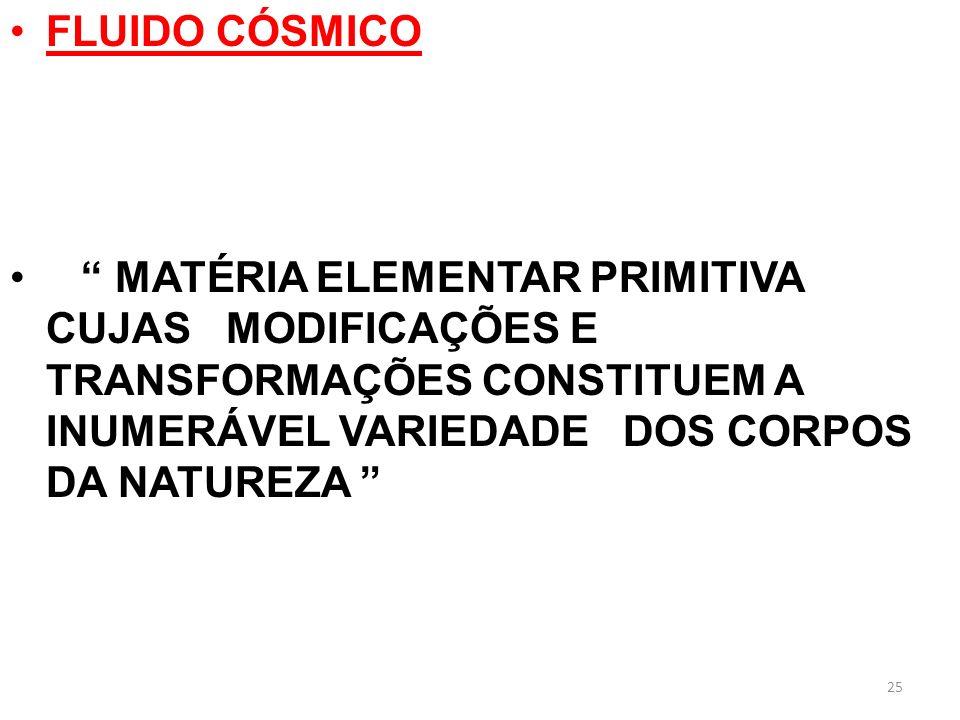 FLUIDO CÓSMICO MATÉRIA ELEMENTAR PRIMITIVA CUJAS MODIFICAÇÕES E TRANSFORMAÇÕES CONSTITUEM A INUMERÁVEL VARIEDADE DOS CORPOS DA NATUREZA