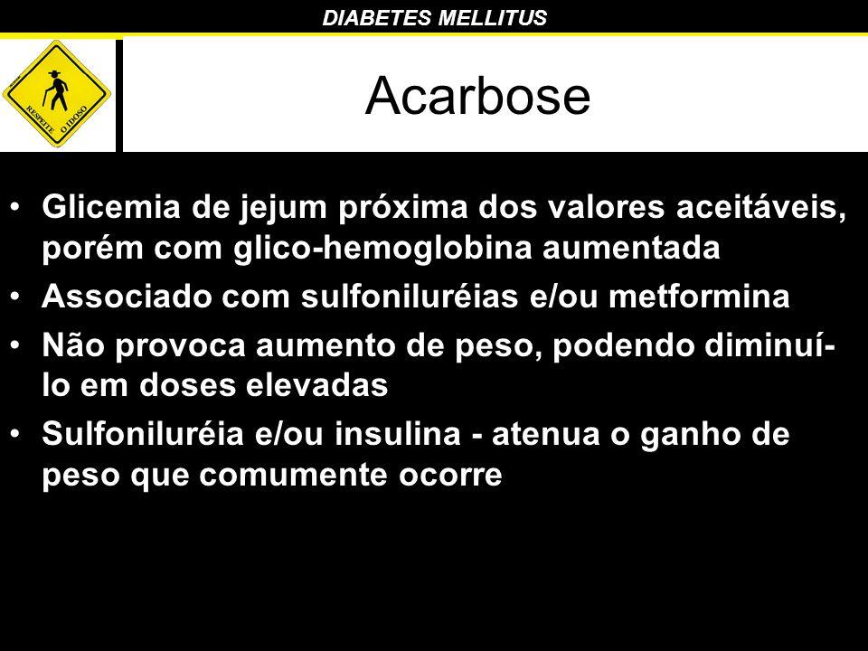 Acarbose Glicemia de jejum próxima dos valores aceitáveis, porém com glico-hemoglobina aumentada. Associado com sulfoniluréias e/ou metformina.