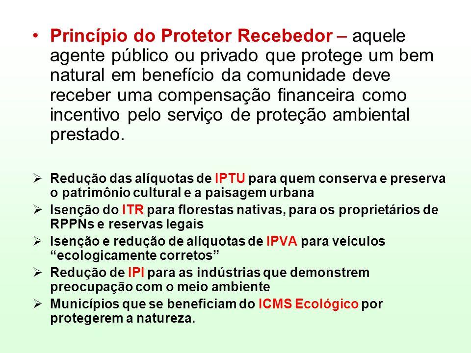 Princípio do Protetor Recebedor – aquele agente público ou privado que protege um bem natural em benefício da comunidade deve receber uma compensação financeira como incentivo pelo serviço de proteção ambiental prestado.