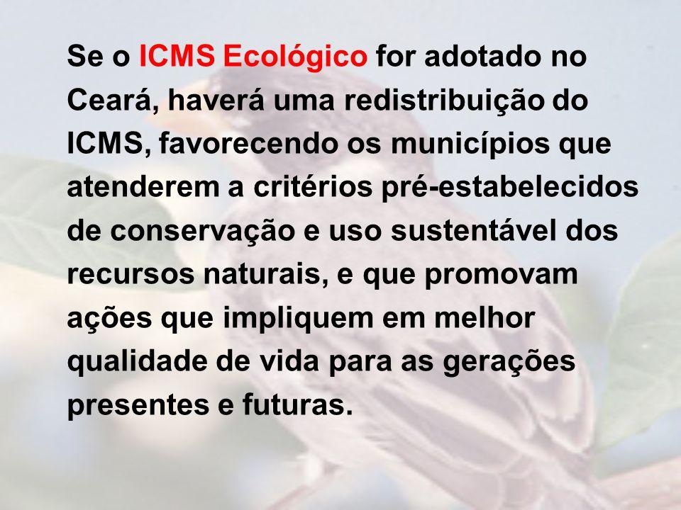 Se o ICMS Ecológico for adotado no Ceará, haverá uma redistribuição do ICMS, favorecendo os municípios que atenderem a critérios pré-estabelecidos de conservação e uso sustentável dos recursos naturais, e que promovam ações que impliquem em melhor qualidade de vida para as gerações presentes e futuras.