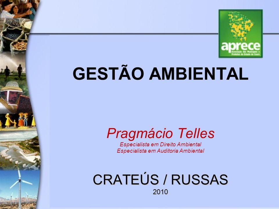 GESTÃO AMBIENTAL Pragmácio Telles Especialista em Direito Ambiental Especialista em Auditoria Ambiental CRATEÚS / RUSSAS 2010