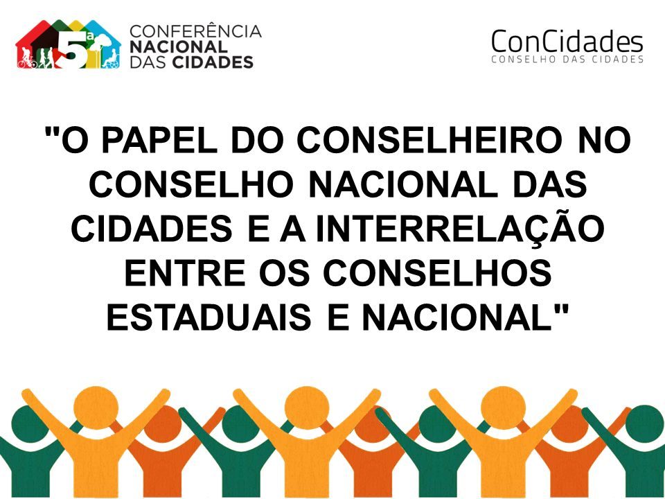 O PAPEL DO CONSELHEIRO NO CONSELHO NACIONAL DAS CIDADES E A INTERRELAÇÃO ENTRE OS CONSELHOS ESTADUAIS E NACIONAL