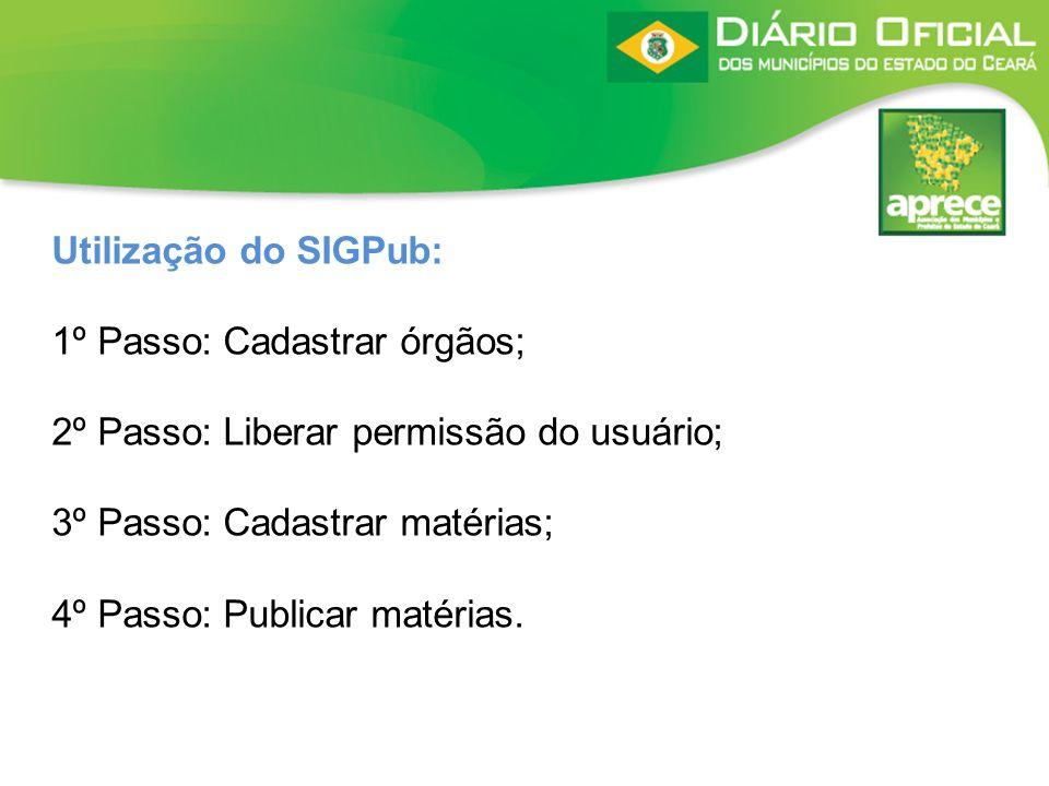 Utilização do SIGPub: 1º Passo: Cadastrar órgãos; 2º Passo: Liberar permissão do usuário; 3º Passo: Cadastrar matérias;