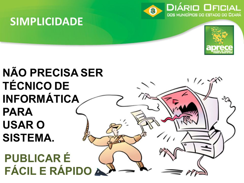 SIMPLICIDADENÃO PRECISA SER TÉCNICO DE INFORMÁTICA PARA USAR O SISTEMA.