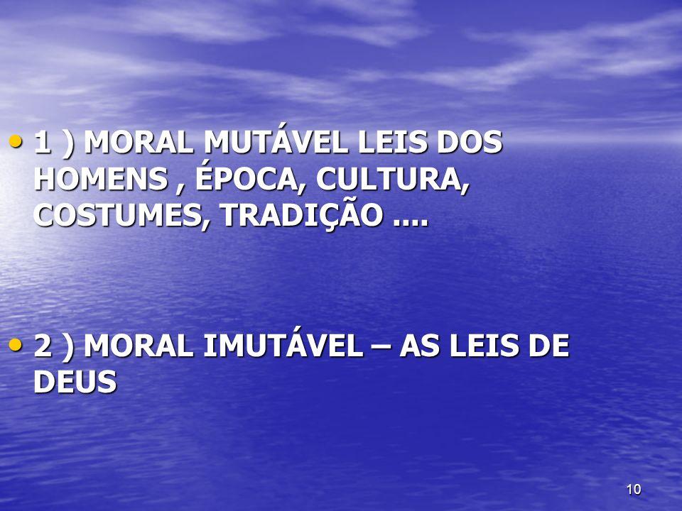 1 ) MORAL MUTÁVEL LEIS DOS HOMENS , ÉPOCA, CULTURA, COSTUMES, TRADIÇÃO ....
