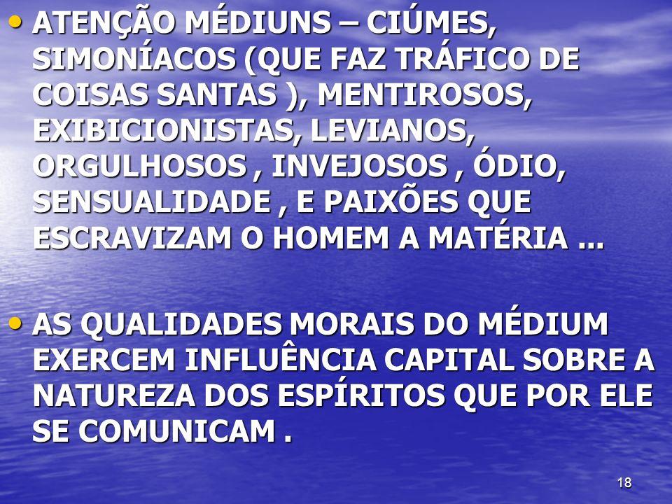 ATENÇÃO MÉDIUNS – CIÚMES, SIMONÍACOS (QUE FAZ TRÁFICO DE COISAS SANTAS ), MENTIROSOS, EXIBICIONISTAS, LEVIANOS, ORGULHOSOS , INVEJOSOS , ÓDIO, SENSUALIDADE , E PAIXÕES QUE ESCRAVIZAM O HOMEM A MATÉRIA ...