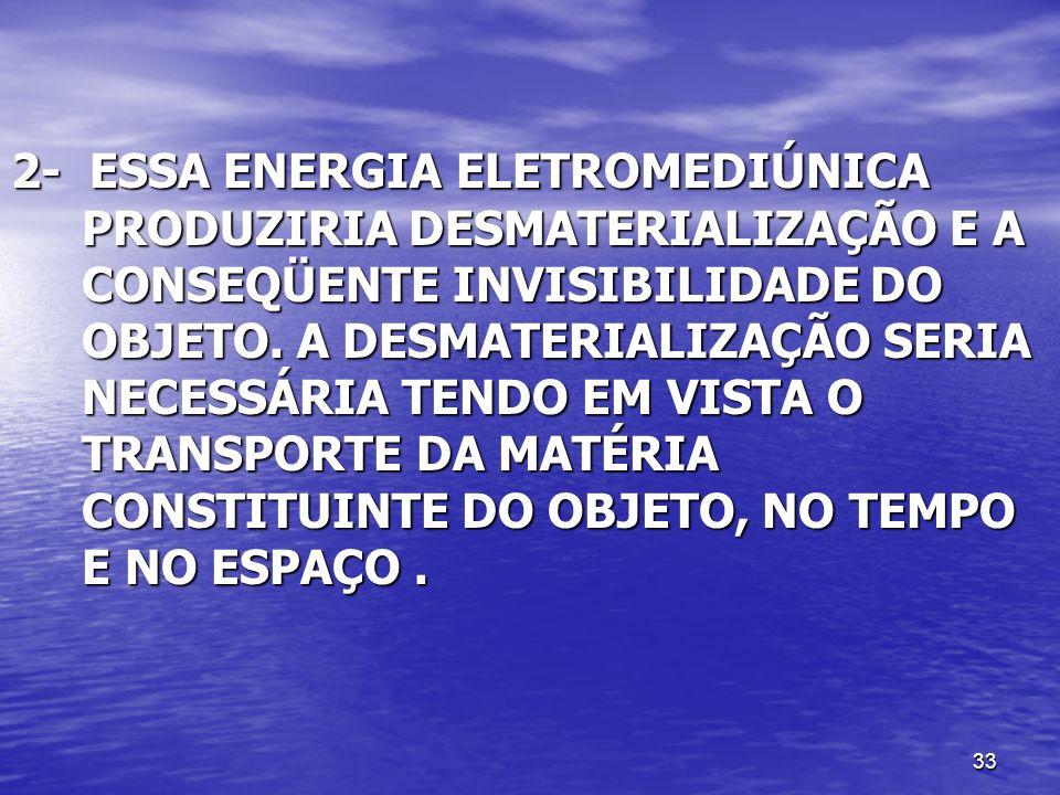 2- ESSA ENERGIA ELETROMEDIÚNICA PRODUZIRIA DESMATERIALIZAÇÃO E A CONSEQÜENTE INVISIBILIDADE DO OBJETO.