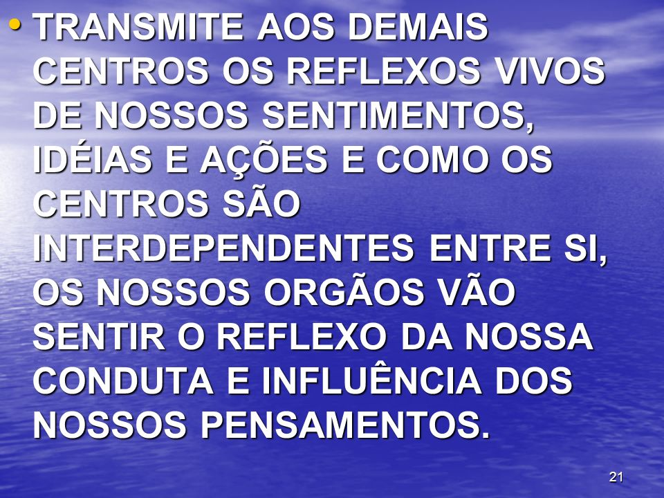TRANSMITE AOS DEMAIS CENTROS OS REFLEXOS VIVOS DE NOSSOS SENTIMENTOS, IDÉIAS E AÇÕES E COMO OS CENTROS SÃO INTERDEPENDENTES ENTRE SI, OS NOSSOS ORGÃOS VÃO SENTIR O REFLEXO DA NOSSA CONDUTA E INFLUÊNCIA DOS NOSSOS PENSAMENTOS.