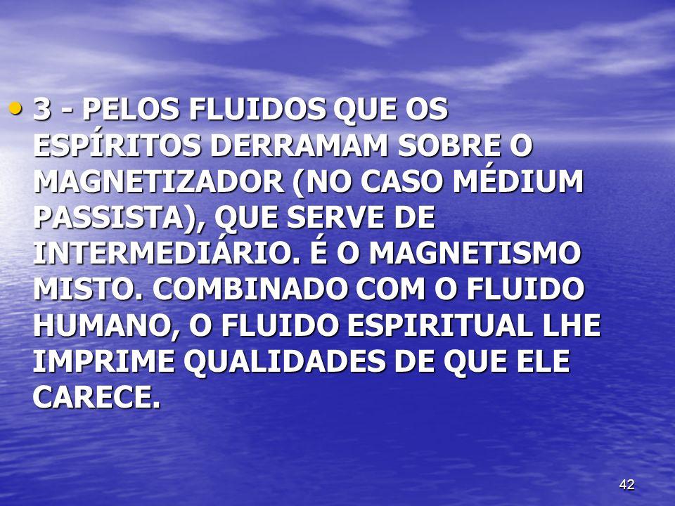 3 - PELOS FLUIDOS QUE OS ESPÍRITOS DERRAMAM SOBRE O MAGNETIZADOR (NO CASO MÉDIUM PASSISTA), QUE SERVE DE INTERMEDIÁRIO.