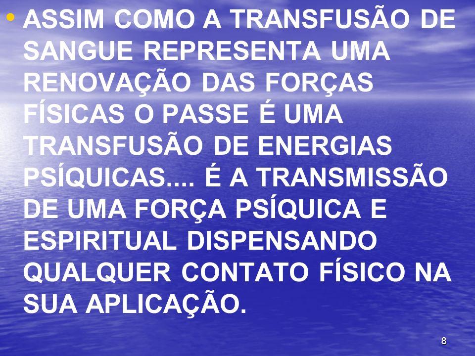 ASSIM COMO A TRANSFUSÃO DE SANGUE REPRESENTA UMA RENOVAÇÃO DAS FORÇAS FÍSICAS O PASSE É UMA TRANSFUSÃO DE ENERGIAS PSÍQUICAS....