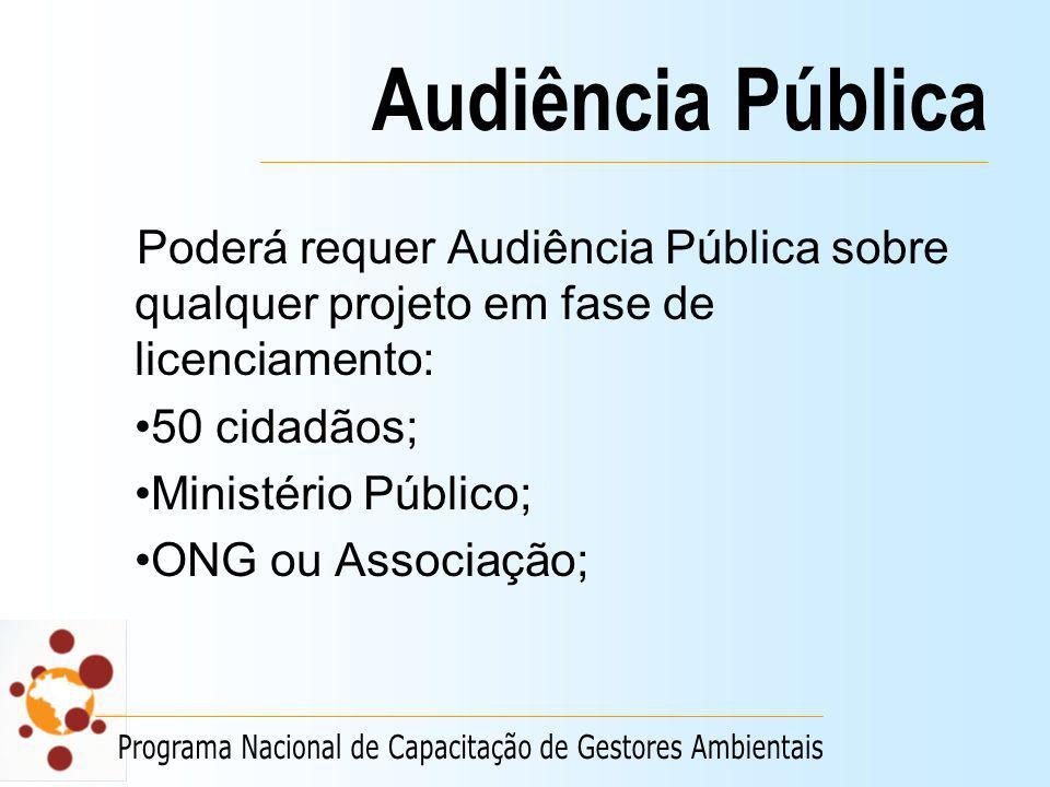 Audiência Pública Poderá requer Audiência Pública sobre qualquer projeto em fase de licenciamento: 50 cidadãos;