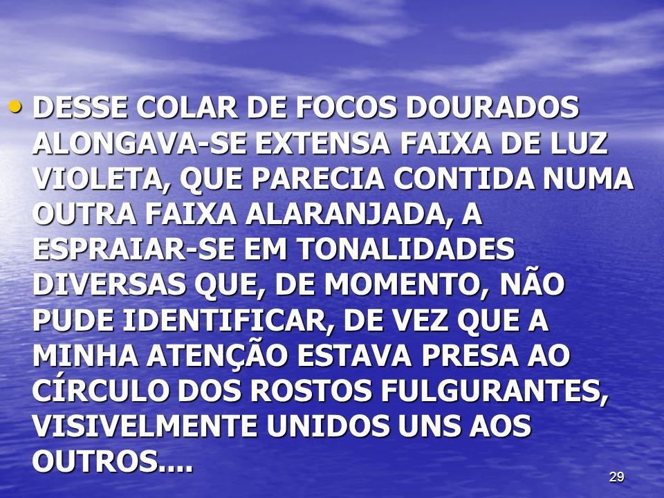 DESSE COLAR DE FOCOS DOURADOS ALONGAVA-SE EXTENSA FAIXA DE LUZ VIOLETA, QUE PARECIA CONTIDA NUMA OUTRA FAIXA ALARANJADA, A ESPRAIAR-SE EM TONALIDADES DIVERSAS QUE, DE MOMENTO, NÃO PUDE IDENTIFICAR, DE VEZ QUE A MINHA ATENÇÃO ESTAVA PRESA AO CÍRCULO DOS ROSTOS FULGURANTES, VISIVELMENTE UNIDOS UNS AOS OUTROS....