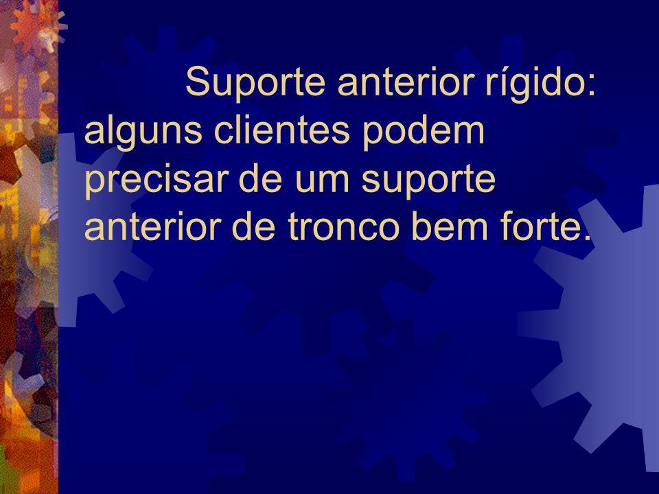 Suporte anterior rígido: alguns clientes podem precisar de um suporte anterior de tronco bem forte.
