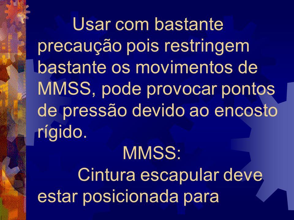 Usar com bastante precaução pois restringem bastante os movimentos de MMSS, pode provocar pontos de pressão devido ao encosto rígido.