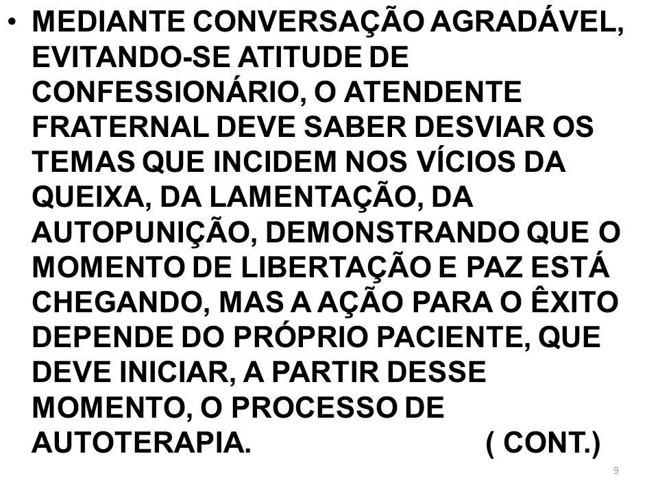 MEDIANTE CONVERSAÇÃO AGRADÁVEL, EVITANDO-SE ATITUDE DE CONFESSIONÁRIO, O ATENDENTE FRATERNAL DEVE SABER DESVIAR OS TEMAS QUE INCIDEM NOS VÍCIOS DA QUEIXA, DA LAMENTAÇÃO, DA AUTOPUNIÇÃO, DEMONSTRANDO QUE O MOMENTO DE LIBERTAÇÃO E PAZ ESTÁ CHEGANDO, MAS A AÇÃO PARA O ÊXITO DEPENDE DO PRÓPRIO PACIENTE, QUE DEVE INICIAR, A PARTIR DESSE MOMENTO, O PROCESSO DE AUTOTERAPIA.