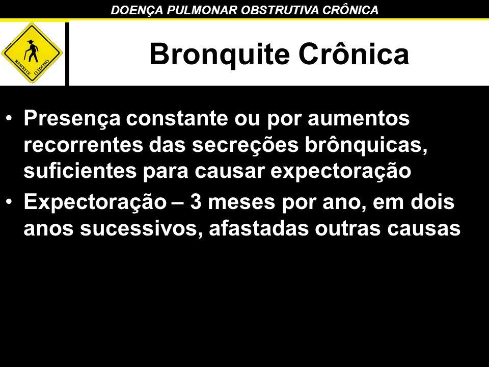 Bronquite Crônica Presença constante ou por aumentos recorrentes das secreções brônquicas, suficientes para causar expectoração.
