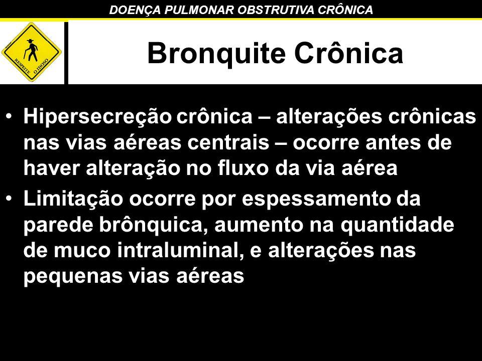 Bronquite Crônica Hipersecreção crônica – alterações crônicas nas vias aéreas centrais – ocorre antes de haver alteração no fluxo da via aérea.