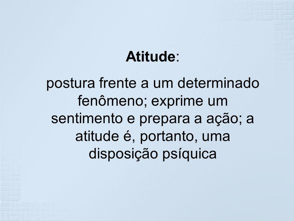 Atitude: postura frente a um determinado fenômeno; exprime um sentimento e prepara a ação; a atitude é, portanto, uma disposição psíquica.