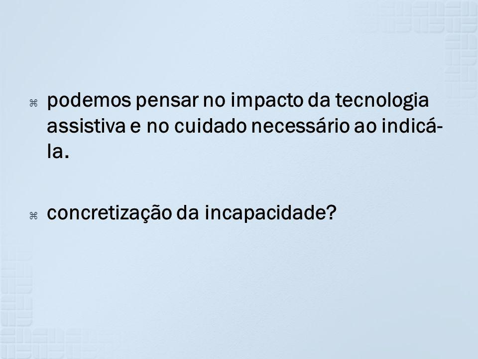 podemos pensar no impacto da tecnologia assistiva e no cuidado necessário ao indicá-la.