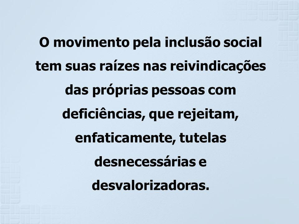 O movimento pela inclusão social tem suas raízes nas reivindicações das próprias pessoas com deficiências, que rejeitam, enfaticamente, tutelas desnecessárias e desvalorizadoras.