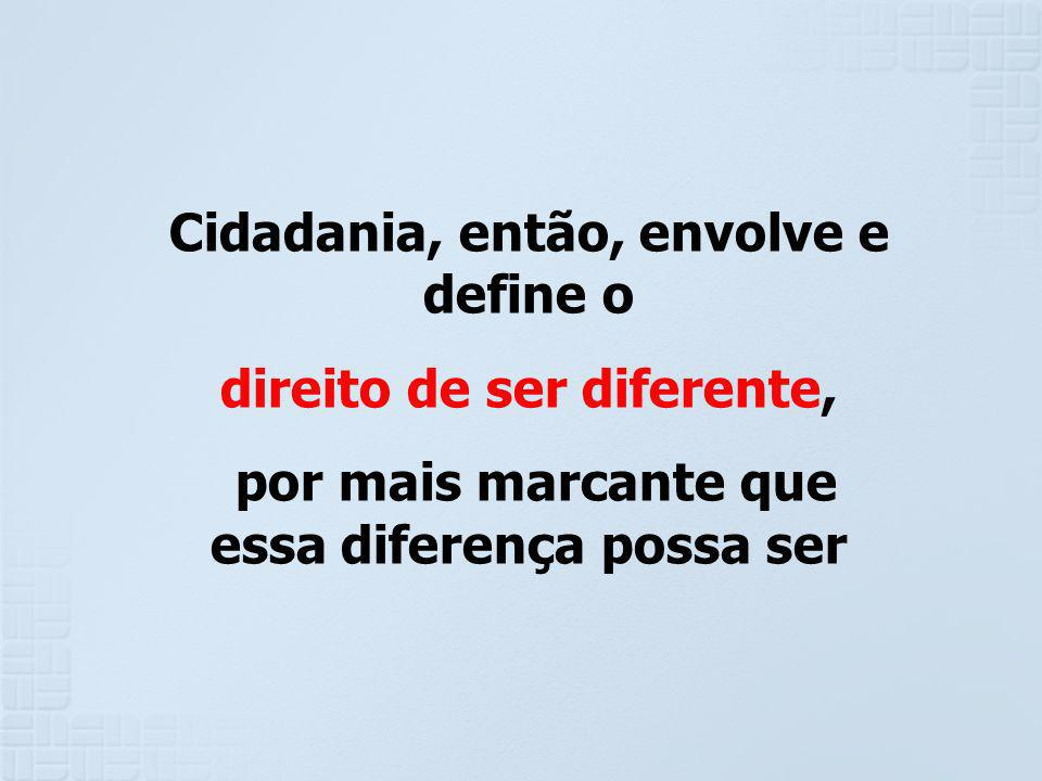Cidadania, então, envolve e define o direito de ser diferente,