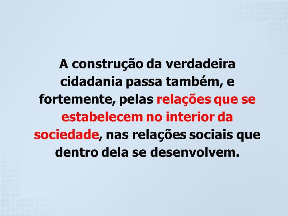 A construção da verdadeira cidadania passa também, e fortemente, pelas relações que se estabelecem no interior da sociedade, nas relações sociais que dentro dela se desenvolvem.