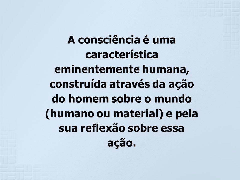 A consciência é uma característica eminentemente humana, construída através da ação do homem sobre o mundo (humano ou material) e pela sua reflexão sobre essa ação.