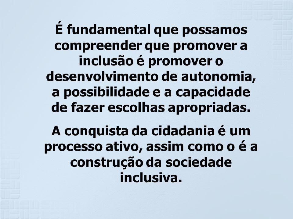 É fundamental que possamos compreender que promover a inclusão é promover o desenvolvimento de autonomia, a possibilidade e a capacidade de fazer escolhas apropriadas.