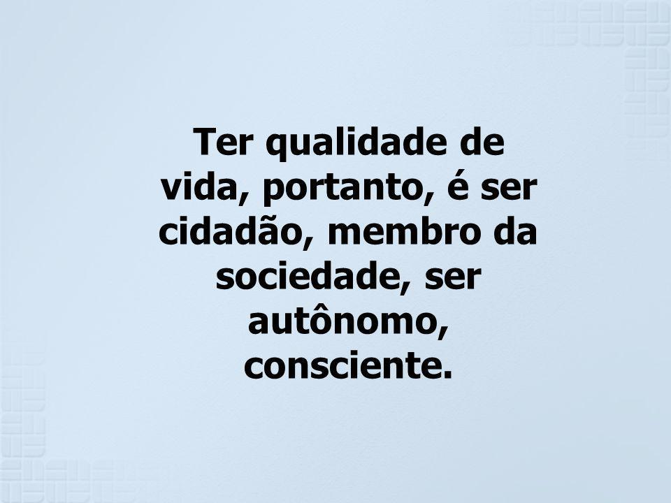 Ter qualidade de vida, portanto, é ser cidadão, membro da sociedade, ser autônomo, consciente.