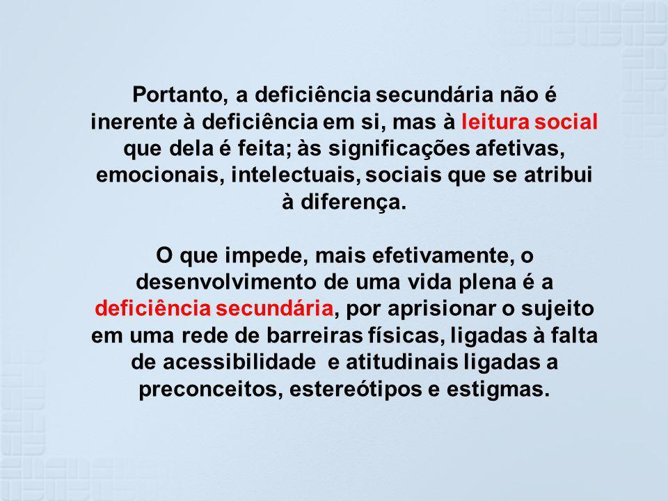 Portanto, a deficiência secundária não é inerente à deficiência em si, mas à leitura social que dela é feita; às significações afetivas, emocionais, intelectuais, sociais que se atribui à diferença.