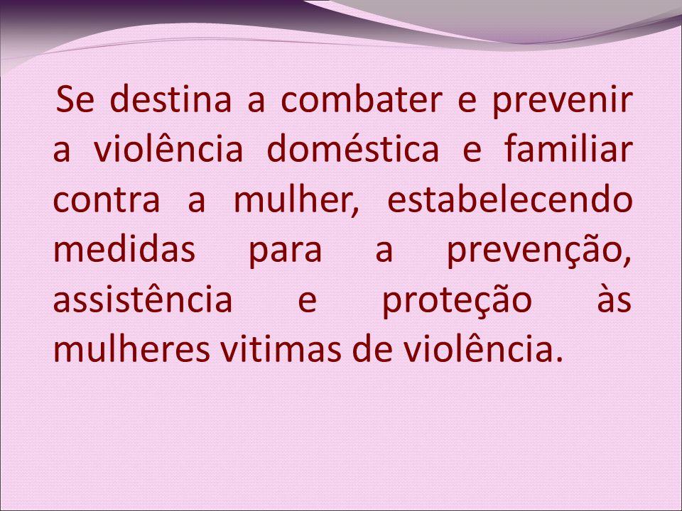 Se destina a combater e prevenir a violência doméstica e familiar contra a mulher, estabelecendo medidas para a prevenção, assistência e proteção às mulheres vitimas de violência.