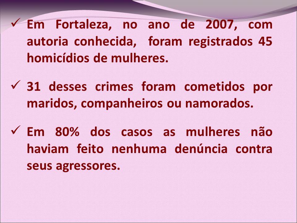 Em Fortaleza, no ano de 2007, com autoria conhecida, foram registrados 45 homicídios de mulheres.