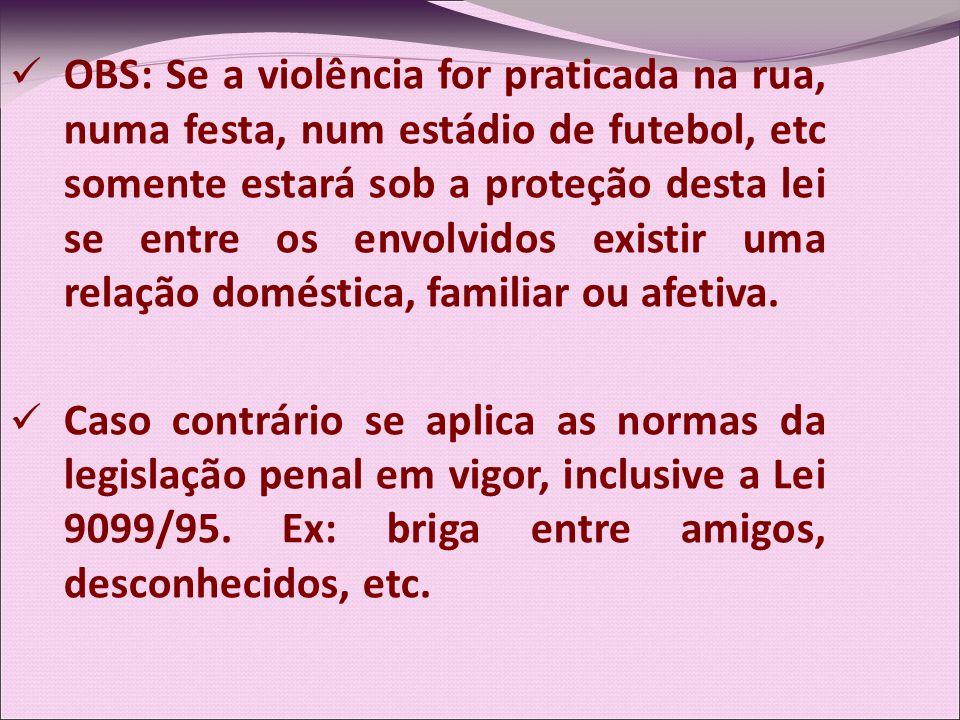 OBS: Se a violência for praticada na rua, numa festa, num estádio de futebol, etc somente estará sob a proteção desta lei se entre os envolvidos existir uma relação doméstica, familiar ou afetiva.