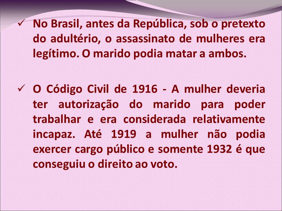No Brasil, antes da República, sob o pretexto do adultério, o assassinato de mulheres era legítimo. O marido podia matar a ambos.