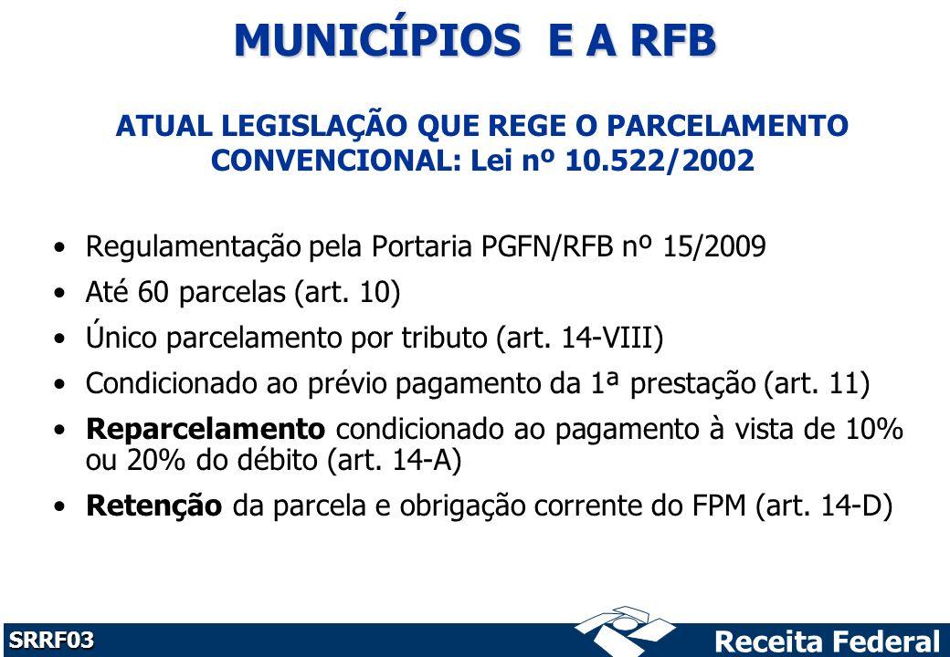 MUNICÍPIOS E A RFB ATUAL LEGISLAÇÃO QUE REGE O PARCELAMENTO CONVENCIONAL: Lei nº 10.522/2002. Regulamentação pela Portaria PGFN/RFB nº 15/2009.