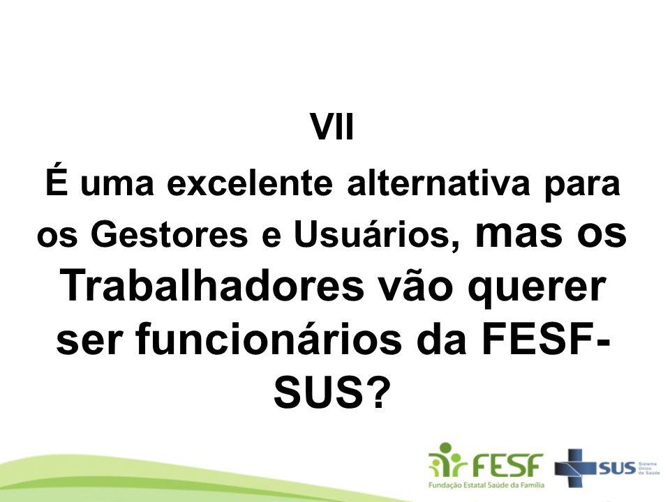 VII É uma excelente alternativa para os Gestores e Usuários, mas os Trabalhadores vão querer ser funcionários da FESF- SUS