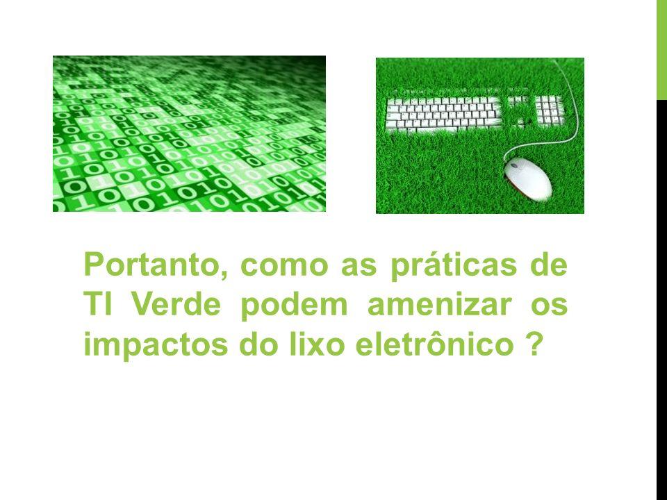 Portanto, como as práticas de TI Verde podem amenizar os impactos do lixo eletrônico