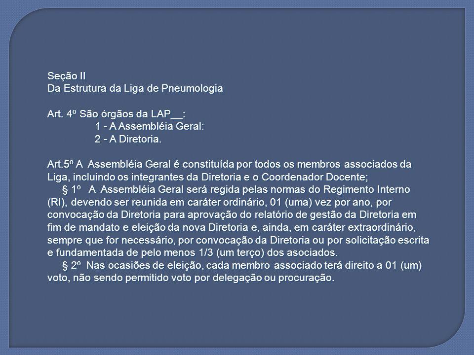 Seção II Da Estrutura da Liga de Pneumologia. Art. 4º São órgãos da LAP__: 1 - A Assembléia Geral: