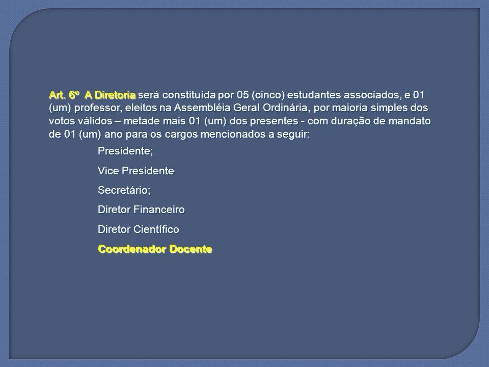 Art. 6º A Diretoria será constituída por 05 (cinco) estudantes associados, e 01 (um) professor, eleitos na Assembléia Geral Ordinária, por maioria simples dos votos válidos – metade mais 01 (um) dos presentes - com duração de mandato de 01 (um) ano para os cargos mencionados a seguir: