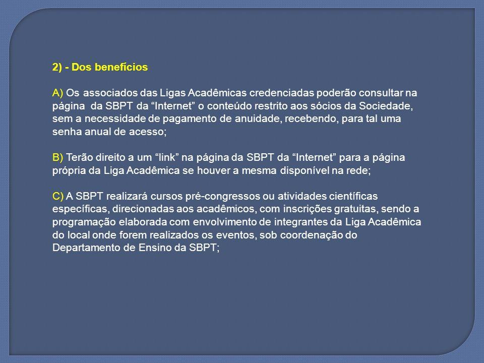 2) - Dos benefícios A) Os associados das Ligas Acadêmicas credenciadas poderão consultar na página da SBPT da Internet o conteúdo restrito aos sócios da Sociedade, sem a necessidade de pagamento de anuidade, recebendo, para tal uma senha anual de acesso;