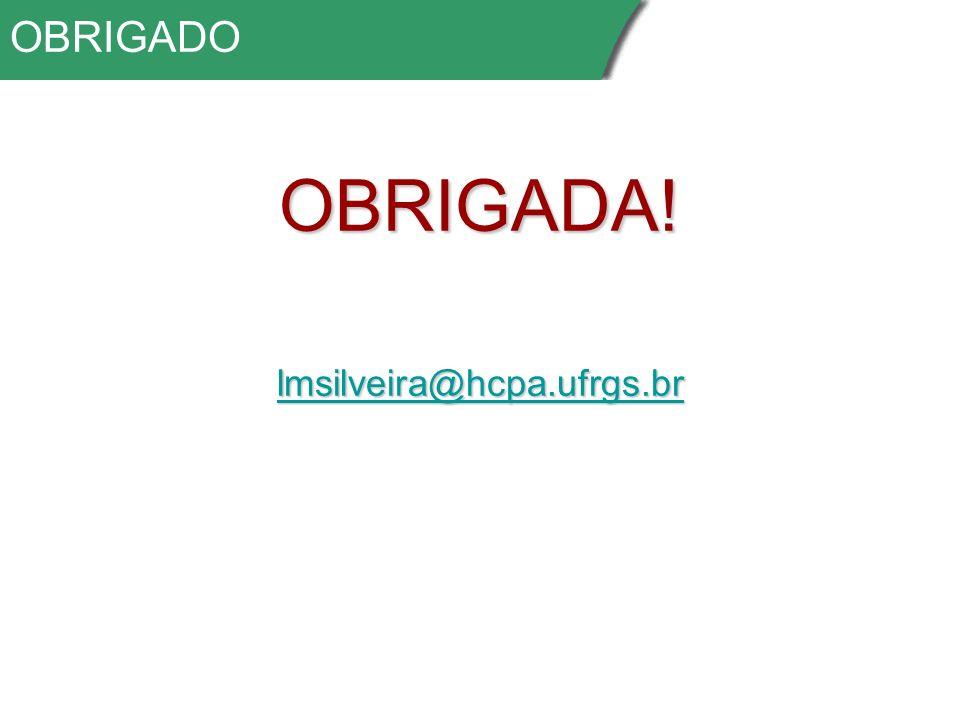 OBRIGADO OBRIGADA! lmsilveira@hcpa.ufrgs.br