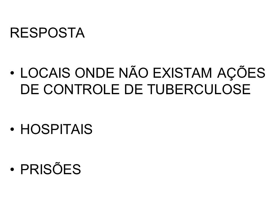RESPOSTA LOCAIS ONDE NÃO EXISTAM AÇÕES DE CONTROLE DE TUBERCULOSE HOSPITAIS PRISÕES