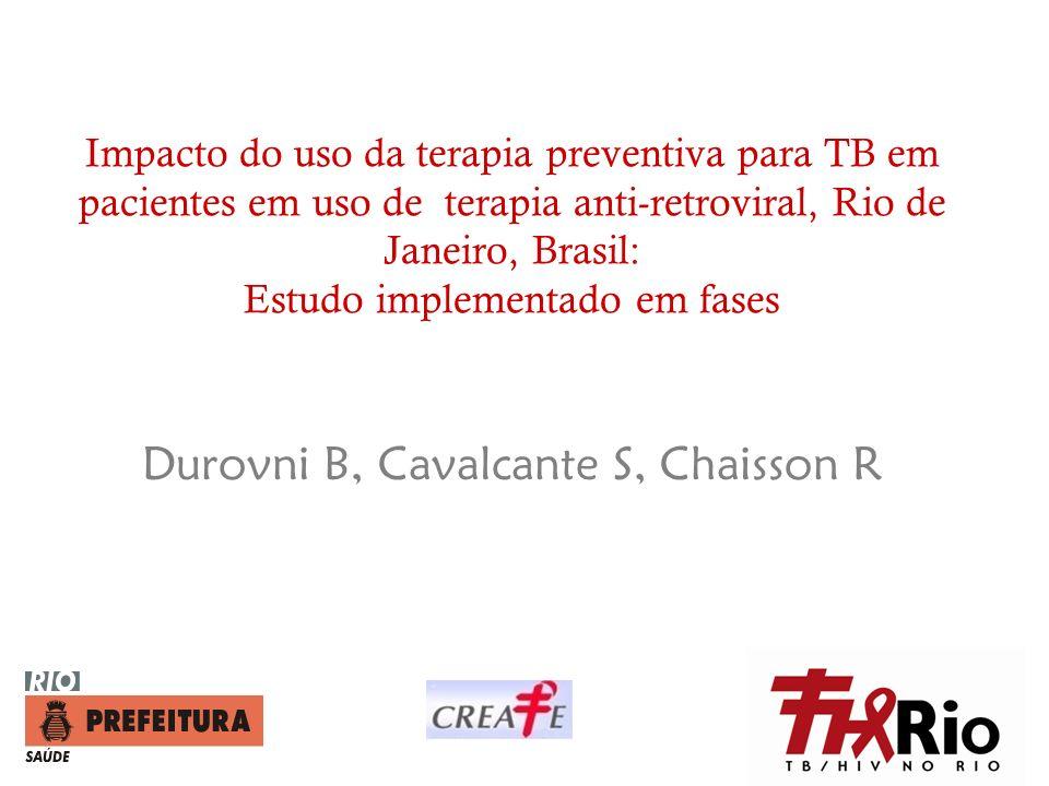 Impacto do uso da terapia preventiva para TB em pacientes em uso de terapia anti-retroviral, Rio de Janeiro, Brasil: Estudo implementado em fases Durovni B, Cavalcante S, Chaisson R
