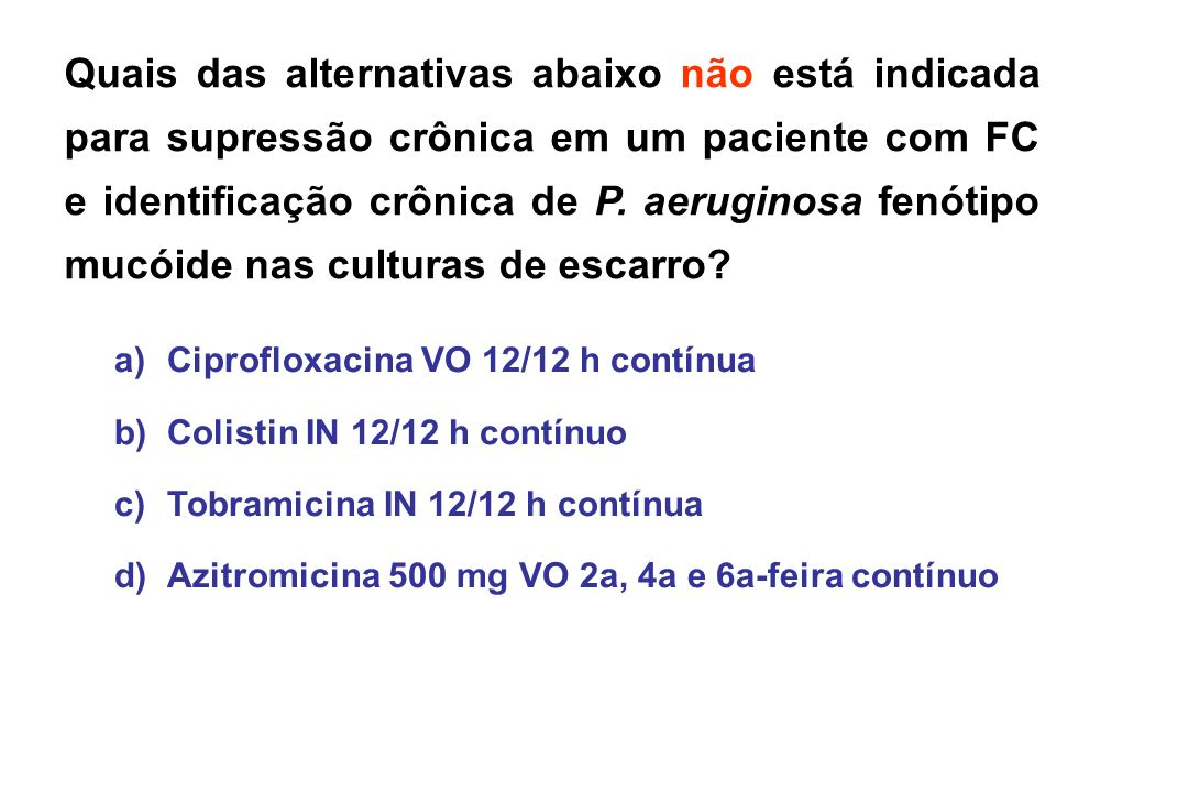 Quais das alternativas abaixo não está indicada para supressão crônica em um paciente com FC e identificação crônica de P. aeruginosa fenótipo mucóide nas culturas de escarro