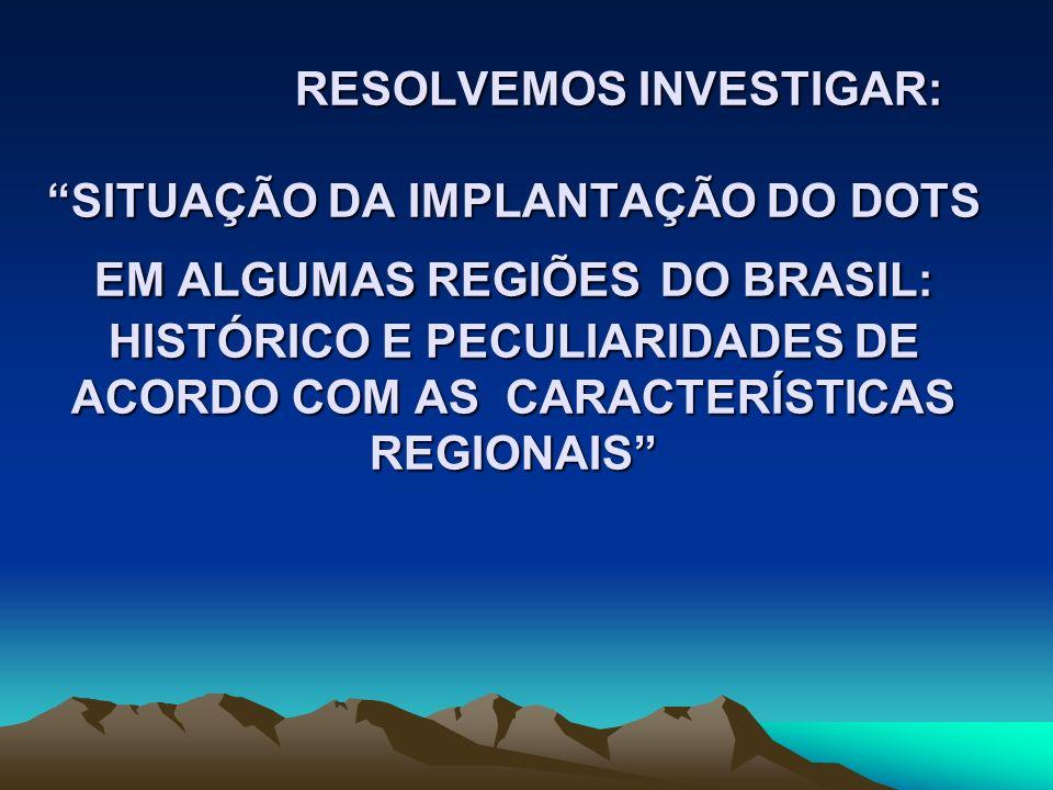 RESOLVEMOS INVESTIGAR: SITUAÇÃO DA IMPLANTAÇÃO DO DOTS EM ALGUMAS REGIÕES DO BRASIL: HISTÓRICO E PECULIARIDADES DE ACORDO COM AS CARACTERÍSTICAS REGIONAIS