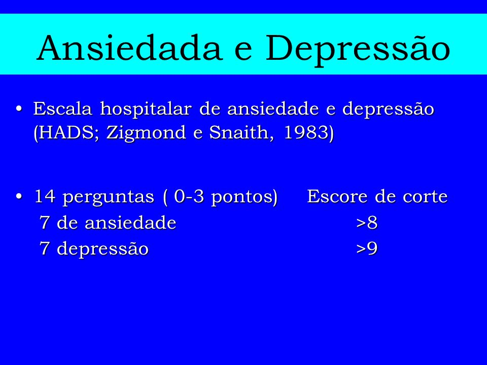 Ansiedada e Depressão Escala hospitalar de ansiedade e depressão (HADS; Zigmond e Snaith, 1983) 14 perguntas ( 0-3 pontos) Escore de corte.