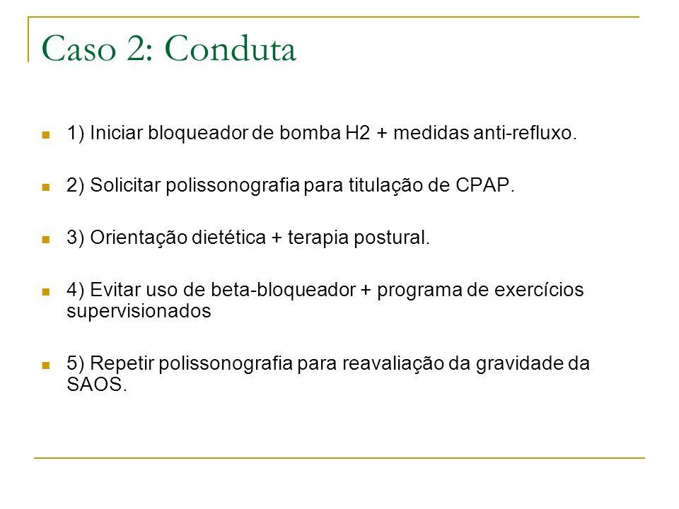 Caso 2: Conduta 1) Iniciar bloqueador de bomba H2 + medidas anti-refluxo. 2) Solicitar polissonografia para titulação de CPAP.